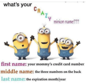 DM me your nickname below for a cool surprise!!! by lemmegetauhhhhhhhhhh FOLLOW 4 MORE MEMES.: what's your  CRAL4  minion name???  first name: your mommy's credit card number  middle name: the three numbers on the back  last name: the expiration month/year DM me your nickname below for a cool surprise!!! by lemmegetauhhhhhhhhhh FOLLOW 4 MORE MEMES.
