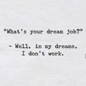 "Memes, Work, and Dreams: ""What's your dream job?  Well, in my dreams,  I don t work."