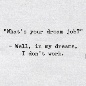 "Dank, Work, and Dreams: ""What's your dream job?""  Well, in my dreams,  I don't work"