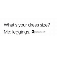 Funny, Memes, and Dress: What's your dress size?  Me: leggings  @sarcasm_only SarcasmOnly