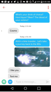 80s, Beer, and Gif: What's your drink of choice?  Hard liquor? Beer? The blood of  your victims?  Today 2:33 AM  Cosmo  Today 2:56 AM  Ahhh a time traveler... Let's take  a journey back to the 80s  I like you  Text me  GIF  Type a message.. Last few months of my life have been depressing and Ive been avoiding human contact. I decided to take a chance with Tinder and I got my first number!