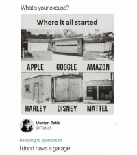 Now it all makes sense: What's your excuse?  Where it all started  APPLE GOOGLE AMAZON  HARLEY DISNEY MATTEL  Usman Tatla  @iTatlal  Replying to @umarsaif  l don't have a garage Now it all makes sense