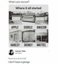 Or a car for that matter.: What's your excuse?  Where it all started  APPLE GOOGLE AMAZON  HARLEY DISNEY MATTEL  Usman Tatla  @iTatlal  Replying to @umarsaif  I don't have a garage Or a car for that matter.