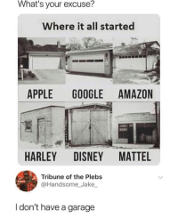 Harley: What's your excuse?  Where it all started  APPLE GOOGLE AMAZON  HARLEY DISNEY MATTEL  Tribune of the Plebs  @Handsome_Jake  I don't have a garage