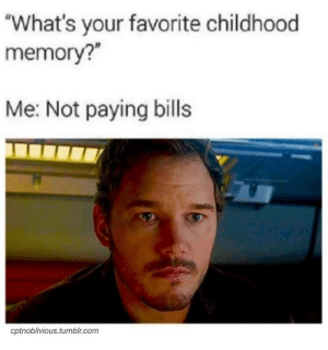 "Every time I'm in the car.: ""What's your favorite childhood  memory?""  Me: Not paying bills  cptnoblivious.tumblr.com Every time I'm in the car."