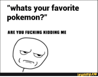 "are you fucking kidding me: ""whats your favorite  pokemon?""  ARE YOU FUCKING KIDDING ME  funny."