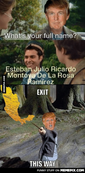 Donald Potteromg-humor.tumblr.com: What's your full name?  yoltnt  Esteban Julio Ricardo  Montoya De La Rosa  Ramírez  EXIT  Mexico  THIS WAY  FUNNY STUFF ON MEMEPIX.COM  MEMEPIX.COM Donald Potteromg-humor.tumblr.com