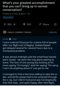 "Food, Hungry, and Pizza: What's your greatest accomplishment  that you can't bring up in normal  conversation?  Posted by u/The_B_Brain 3h  Discussion  1 851  833  Share  SINGLE COMMENT THREAD  VIEW ALL  kito99 S.43m  I once ordered 50 pizzas for a plane-full of people  after our flight out of Regina, Saskatchewan  got delayed several for several hours due to a  mechanical problem  It was almost midnight and the small food stands  were closed - we were the only plane waiting to  leave. The face of one young boy looking at his  mom saying ""Im hungry"" and her saying ""I'm sorry,  I can't do anything about it"" just got to me.  I managed to find a Dominos willing to take the or-  der, and all the pizzas had to be screened through  the x-ray, but I did it! Everyone was full (especially  that little boy), and quite happy after that flight. The power of Pizza."
