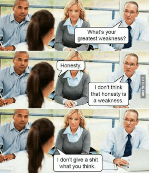 Still funny: What's your  greatest weakness?  Honesty.  /L  I don't think  that honesty is  a weakness.  I don't give a shit  what you think. Still funny