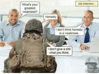Job Interview, Memes, and Honesty: What's your  greatest  weakness?  Job interview  Honesty  I don't think honesty  is a weakness.  I don't give a shit  what you think