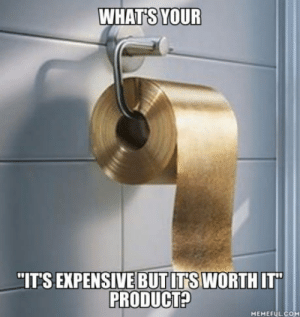"""Paper, Toilet Paper, and Whats: WHATS YOUR  """"ITS EXPENSIVE BUT ITS WORTH IT  PRODUCT?  MEMEFULCOM ????Toilet paper, totally worth it"""