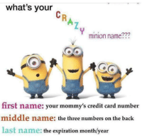 "Crazy, Dank, and Meme: what's your  minion name???  first name: your mommy's credit card number  middle name: the three numbers on the back  last name: the expiration month/year <p>Get your crazy minion name free, quick! via /r/dank_meme <a href=""http://ift.tt/2zwTx6T"">http://ift.tt/2zwTx6T</a></p>"