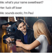 @friendofbae always brings the 🔥: what's your name sweetheart?  Her: fuck off loser  Me: sounds exotic, I'm Paul  Me: @friendofbae always brings the 🔥