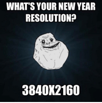 *cries in 1080p* http://9gag.com/gag/ayLz76r?ref=fbpic: WHAT'S YOUR NEW YEAR  RESOLUTION?  3840X2160 *cries in 1080p* http://9gag.com/gag/ayLz76r?ref=fbpic