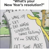 "wake up, eat, eat again...: What's your  New Year's resolution?""  WAKE up  EAT AGAIN  eating)  EAT GoME MORE wake up, eat, eat again..."