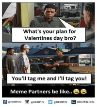Twitter: BLB247 Snapchat : BELIKEBRO.COM belikebro sarcasm meme Follow @be.like.bro: What's your plan for  Valentines day bro?  6  SELFOO  You'll tag me and I'll tag you!  Meme Partners be like..  @DESIFUN DESN  @DESIFUN Twitter: BLB247 Snapchat : BELIKEBRO.COM belikebro sarcasm meme Follow @be.like.bro