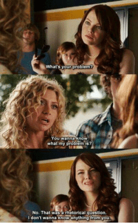 Memes, Easy A, and Wanna Know: What's your problem?  You wanna know  what my problem is?  No. That was a rhetorical question.  I don't wanna knowanything from youy Easy A 😂😂😂