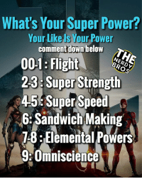 Batman, Friends, and Marvel Comics: What's Your Super Power?  Your Like ls Your Power  comment down below  001 Flight  23: Super Strength  45: Super Speed  6:Sandwich Making  1-8:Elemental Powers  Umniscience let's see how many comments we can get! TAG FRIENDS AND TELL US YOUR SUPER POWER!!!! - - GeekFaction thenerdybros Trendy Robin wonderwoman flash cyborg superman JusticeLeague Batman thedarkknight nightwing like4like instagood DC marvel comics superhero Fandom marvel detectivecomics warnerbros superheroes theherocentral hero comics avengers starwars justiceleague harrypotter herocentral starwars follow4follow