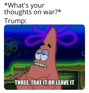 I gotta get out of here: *What's your  thoughts on war?*  Trump:  THREE, TAKE IT OR LEAVE IT I gotta get out of here