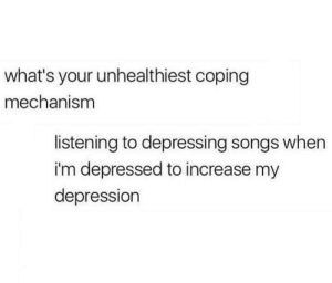 Coping: what's your unhealthiest coping  mechanism  listening to depressing songs when  i'm depressed to increase my  depression