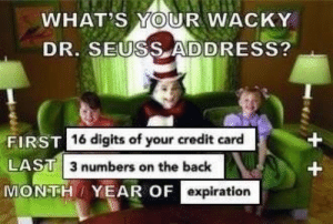 Dr. Seuss, Back, and Credit Card: WHAT'S YOUR WACKY  DR. SEUSS ADDRESS?  16 digits of your credit card  FIRST  LAST  MONTHI YEAR OF  3 numbers on the back  expiration