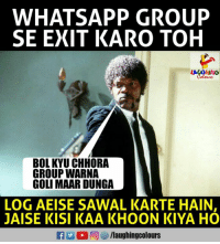 Whatsapp, Indianpeoplefacebook, and Group: WHATSAPP GROUP  SE EXIT KARO TOH  A GHNo  BOL KYU CHHORA  GROUP WARNA  GOLI MAAR DUNGA  LOG AEISE SAWAL KARTE HAIN  JAISE KISI KAA KHOON KIYA HO  f/laughingcolours