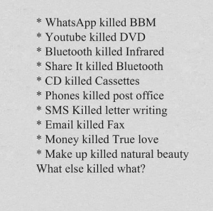This is so sad.: * WhatsApp killed BBM  * Youtube killed DVD  * Bluetooth killed Infrared  * Share It killed Bluetooth  * CD killed Cassettes  * Phones killed post office  * SMS Killed letter writing  * Email killed Fax  Money killed True love  * Make up killed natural beauty  What else killed what? This is so sad.