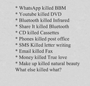 Posted by my middle school friend: * WhatsApp killed BBM  * Youtube killed DVD  * Bluetooth killed Infrared  * Share It killed Bluetooth  * CD killed Cassettes  * Phones killed post office  * SMS Killed letter writing  * Email killed Fax  * Money killed True love  * Make up killed natural beauty  What else killed what? Posted by my middle school friend