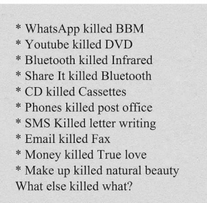 Video killed the radio star: * WhatsApp killed BBM  * Youtube killed DVD  Bluetooth killed Infrared  * Share It killed Bluetooth  * CD killed Cassettes  Phones killed post office  * SMS Killed letter writing  Email killed Fax  * Money killed True love  * Make up killed natural beauty  What else killed what? Video killed the radio star