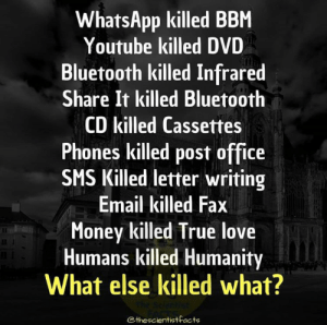 Double tap for more amazing facts: WhatsApp killed BBM  Youtube killed DVD  Bluetooth killed Infrared  Share It killed Bluetooth  CD killed Cassettes  Phones killed post office  SMS Killed letter writing  Email killed Fax  Money killed True love  Humans killed Humanity  What else killed what?  Cthescientistfacts Double tap for more amazing facts