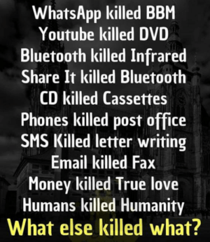 Calm down satan: WhatsApp killed BBM  Youtube killed DVD  Bluetooth killed Infrared  Share It killed Bluetooth  CD killed Cassettes  Phones killed post office  SMS Killed letter writing  Email killed Fax  Money killed True love  Humans killed Humanity  What else killed what? Calm down satan