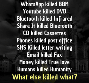 Harvey Lee Oswald killed John Fitzgerald Kennedy: WhatsApp killed BBM  Youtube killed DVD  Bluetooth killed Infrared  Share It killed Bluetooth  CD killed Cassettes  Phones killed post office  SMS Killed letter writing  Email killed Fax  Money killed True love  Humans killed Humanity  What else killed what? Harvey Lee Oswald killed John Fitzgerald Kennedy