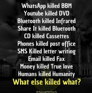 Instagram it's a very deep site: WhatsApp killed BBM  Youtube killed DVD  Bluetooth killed Infrared  Share It killed Bluetooth  CD killed Cassettes  Phones killed post office  SMS Killed letter writing  Email killed Fax  Money killed True love  Humans killed Humanity  What else killed what?  thescientistfacts Instagram it's a very deep site