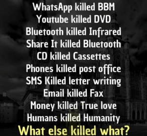 This text post killed depth: WhatsApp killed BBM  Youtube killed DVD  Bluetooth killed Infrared  Share It killed Bluetooth  CD killed Cassettes  Phones killed post office  SMS Killed letter writing  Email killed Fax  Money killed True love  Humans killed Humanity  What else killed what? This text post killed depth