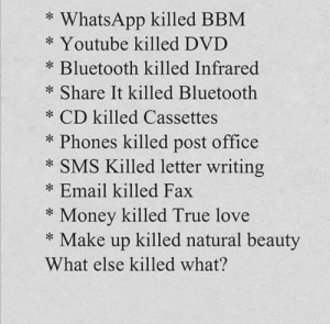 Advancements are bad?: WhatsApp killed BBM  Youtube killed DVD  Bluetooth killed Infrared  Share It killed Bluetooth  CD killed Cassettes  Phones killed post office  SMS Killed letter writing  Email killed Fax  Money killed True love  Make up killed natural beauty  What else killed what? Advancements are bad?