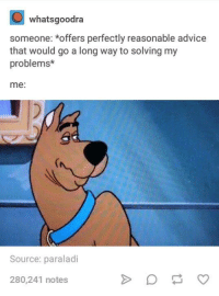 Advice, Humans of Tumblr, and Source: whatsgoodra  someone: *offers perfectly reasonable advice  that would go a long way to solving my  problems*  me:  Source: paraladi  280,241 notes