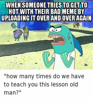 "Bad, How Many Times, and Meme: WHE SOMEONE TRIES TOGETTO  HOT WITH THEIR BAD MEME BY  UPLOADING IT OVER AND OVERAGAIN  ""how many times do we have  to teach you this lesson old  man?"" Pretty Much"