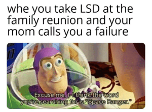 Im a guardian of the galaxy mom! by XI-RE MORE MEMES: whe you take LSD at the  family reunion and your  mom calls vou a failure  Excuse me, l  think the word  for is Space Ranger.  ouresearchin Im a guardian of the galaxy mom! by XI-RE MORE MEMES