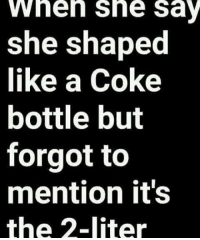 Memes, 🤖, and Coke: wheh she sa  she shaped  like a Coke  bottle but  forgot to  mention it's  the 2-liter GM