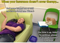 9gag, Dad, and Dank: Whem  your  insurance  doesnt  eover  therapy.oo  Dad never hugged me or told  mediat:beloved me.Whenト  Our time is up, Helen.  To continue, please  put a cup of crunchies Everything charges, hooman.  https://9gag.com/gag/argOjDV/sc/funny?ref=fbsc