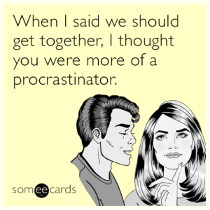 Tumblr, Blog, and Http: When 1 said we should  get together, thought  you were more of a  procrastinator.  someecards memehumor:  When I said we should get together, I thought you were more of a procrastinator