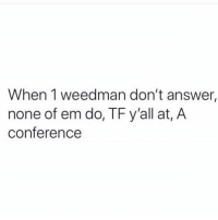 Seriously though...😩💯 https://t.co/zb8ZUTFZcK: When 1 weedman don't answer,  none of em do, TF y'all at, A  conference Seriously though...😩💯 https://t.co/zb8ZUTFZcK