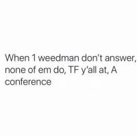 Funny, Lmao, and Answer: When 1 weedman don't answer,  none of em do, TF y'all at, A  conference Lmao what r they doing ?