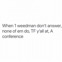 😂💯: When 1 weedman don't answer,  none of em do, TF y'all at, A  conference 😂💯