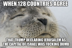 The U.N. voted overwhelmingly today to condemn President Trump's declaration of Jerusalem as Israel's capital: WHEN 128 COUNTRIES AGRE  THAT TRUMPDECLARING JERUSALEMAS  THE CAPITAL  OFISRAEL WAS FUCKING DUMB The U.N. voted overwhelmingly today to condemn President Trump's declaration of Jerusalem as Israel's capital
