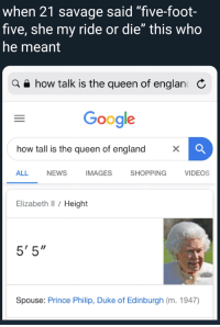 "when 21 savage said ""five-foot-  five, she my ride or die"" this who  he meant  a how talk is the queen of englan  Google  how tall is the queen of england  ×  ALL NEWS IMAGES SHOPPING VIDEOS  Elizabeth ll / Height  5'5""  Spouse: Prince Philip, Duke of Edinburgh (m. 1947)"