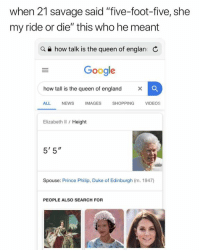"LMFAAAAAOOOOO: when 21 savage said ""five-foot-five, she  my ride or die"" this who he meant  a e how talk is the queen of englan C  Google  how tall is the queen of england  ALL NEWS IMAGES SHOPPING VIDEOS  Elizabeth Il / Height  5' 5""  Spouse: Prince Philip, Duke of Edinburgh (m. 1947)  PEOPLE ALSO SEARCH FOR LMFAAAAAOOOOO"
