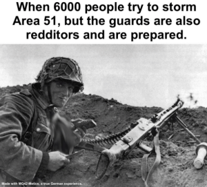 *Happy mg noises*: When 6000 people try to storm  Area 51, but the guards are also  redditors and are prepared.  Made with MG42-Metics, a true German experience. *Happy mg noises*