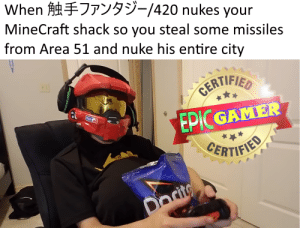 Tactical nuke incoming (new meme format): When  9-/420 nukes your  MineCraft shack so you steal some missiles  from Area 51 and nuke his entire city  CERTIFIED  EPIC GAMER  CERTIFIED  Docito Tactical nuke incoming (new meme format)