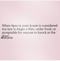Considence: When 9pm in your house is considered  too late to begin a film, order food, or  acceptable for anyone to knock at the  door.  Omum. Probe